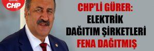 CHP'li Gürer: Elektrik dağıtım şirketleri fena dağıtmış