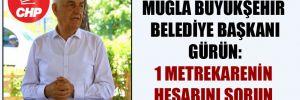 Muğla Büyükşehir Belediye Başkanı Gürün: 1 metrekarenin hesabını sorun