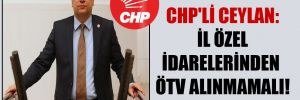 CHP'li Ceylan: İl özel idarelerinden ÖTV alınmamalı!