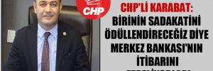 CHP'li Karabat: Birinin sadakatini ödüllendireceğiz diye Merkez Bankası'nın itibarını zedeliyorlar!