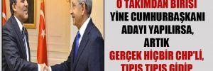 'Abdullah Gül ya da o takımdan birisi yine Cumhurbaşkanı adayı yapılırsa, artık gerçek hiçbir CHP'li, tıpış tıpış gidip oy vermeyecek'
