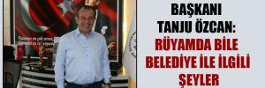 Bolu Belediye Başkanı Tanju Özcan: Rüyamda bile belediye ile ilgili şeyler görüyorum