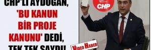 CHP'li Aydoğan, 'Bu kanun bir proje kanunu' dedi, tek tek saydı!