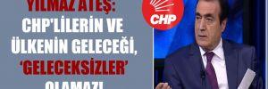 Yılmaz Ateş: CHP'lilerin ve ülkenin geleceği, 'geleceksizler' olamaz!