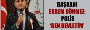 Hatay Barosu Başkanı Ekrem Dönmez: Polis 'Ben devletim' diyemez