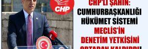 CHP'li Şahin: Cumhurbaşkanlığı hükümet sistemi Meclis'in denetim yetkisini ortadan kaldırdı!