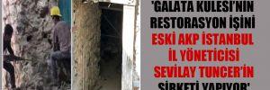 'Galata Kulesi'nin restorasyon işini eski AKP İstanbul İl Yöneticisi Sevilay Tuncer'in şirketi yapıyor'