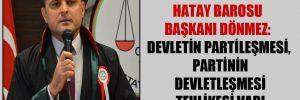 Hatay Barosu Başkanı Dönmez: Devletin partileşmesi, partinin devletleşmesi tehlikesi var!