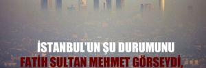 İstanbul'un şu durumunu Fatih Sultan Mehmet görseydi, kime beddua ederdi?
