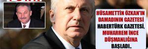 Hüsamettin Özkan'ın damadının gazetesi Habertürk gazetesi, Muharrem İnce düşmanlığına başladı..