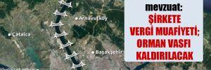 Kanal İstanbul'da mevzuat: Şirkete vergi muafiyeti; orman vasfı kaldırılacak