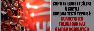 CHP'den gurbetçilere ücretli korona testi tepkisi: Gurbetçiler yolunacak kaz olarak görülüyor!