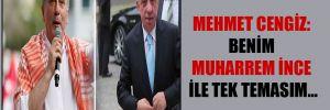 Mehmet Cengiz: Benim Muharrem İnce ile tek temasım…