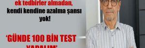 Prof. Ceyhan: Bu virüsün ek tedbirler almadan, kendi kendine azalma şansı yok