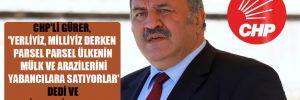 CHP'li Gürer, 'Yerliyiz, milliyiz derken parsel parsel ülkenin mülk ve arazilerini yabancılara satıyorlar' dedi ve o listeleri paylaştı!