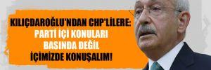 Kılıçdaroğlu'ndan CHP'lilere: Parti içi konuları basında değil içimizde konuşalım!