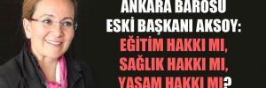 Ankara Barosu Eski Başkanı Aksoy: Eğitim hakkı mı, sağlık hakkı mı, yaşam hakkı mı?
