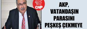CHP'li Bülbül: AKP, vatandaşın parasını peşkeş çekmeye devam ediyor!