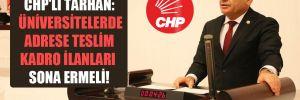 CHP'li Tarhan: Üniversitelerde adrese teslim kadro ilanları sona ermeli!
