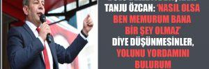 Bolu Belediye Başkanı Tanju Özcan: 'Nasıl olsa ben memurum bana bir şey olmaz' diye düşünmesinler, yolunu yordamını bulurum fazlasıyla üzerim