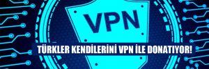 Türkler kendilerini VPN ile donatıyor!