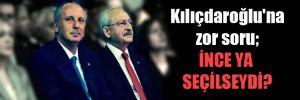Kılıçdaroğlu'na zor soru; İnce ya seçilseydi?