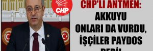 CHP'li Antmen: Akkuyu onları da vurdu, işçiler paydos dedi!
