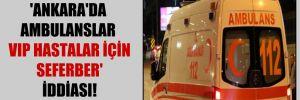 'Ankara'da ambulanslar VIP hastalar için seferber' iddiası!