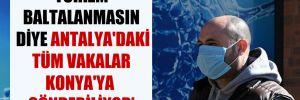 'Turizm baltalanmasın diye Antalya'daki tüm vakalar Konya'ya gönderiliyor'