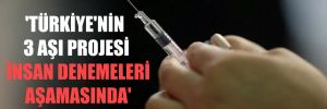 'Türkiye'nin 3 aşı projesi insan denemeleri aşamasında'