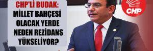 CHP'li Budak: Millet Bahçesi olacak yerde neden rezidans yükseliyor?
