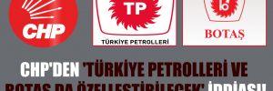 CHP'den 'Türkiye Petrolleri ve BOTAŞ da özelleştirilecek' iddiası!