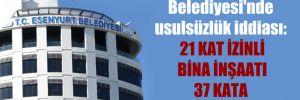 Esenyurt Belediyesi'nde usulsüzlük iddiası: 21 kat izinli bina inşaatı 37 kata yükseltilmiş