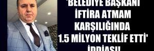 'Belediye Başkanı iftira atmam karşılığında 1.5 milyon teklif etti' iddiası!