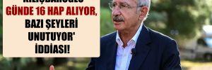 'Kılıçdaroğlu günde 16 hap alıyor, bazı şeyleri unutuyor' iddiası!