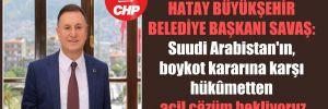 Hatay Büyükşehir Belediye Başkanı Savaş: Suudi Arabistan'ın, boykot kararına karşı hükûmetten acil çözüm bekliyoruz