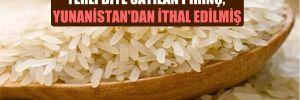 Yerli diye satılan pirinç, Yunanistan'dan ithal edilmiş