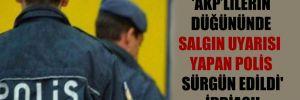 'AKP'lilerin düğününde salgın uyarısı yapan polis sürgün edildi' iddiası!