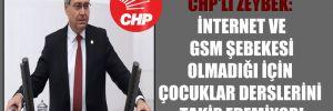 CHP'li Zeybek: İnternet ve GSM şebekesi olmadığı için çocuklar derslerini takip edemiyor!