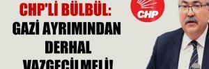 CHP'li Bülbül: Gazi ayrımından derhal vazgeçilmeli!