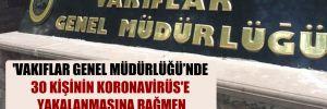 'Vakıflar Genel Müdürlüğü'nde 30 kişinin Koronavirüs'e yakalanmasına rağmen uzaktan çalışmaya geçilmiyor'