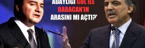 'Cumhurbaşkanlığı adaylığı Gül ile Babacan'ın arasını mı açtı?'