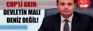 CHP'li Akın: Devletin malı deniz değil!