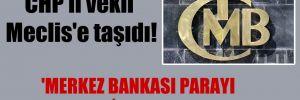 CHP'li vekil Meclis'e taşıdı! 'Merkez Bankası parayı kendine basmış!'