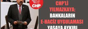 CHP'li Yılmazkaya: Bankaların e-haciz uygulaması yasaya aykırı!