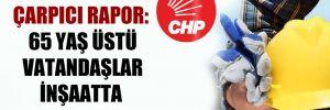 CHP'den çarpıcı rapor: 65 yaş üstü vatandaşlar inşaatta çalışıyor!