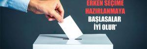 'Muhalefet partileri erken seçime hazırlanmaya başlasalar iyi olur'