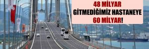 Geçmediğimiz köprüye 48 milyar gitmediğimiz hastaneye 60 milyar!