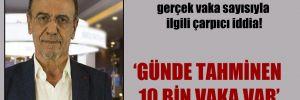 Prof. Dr. Mehmet Ceyhan'dan gerçek vaka sayısıyla ilgili çarpıcı iddia!