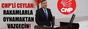 CHP'li Ceylan: Rakamlarla oynamaktan vazgeçin!